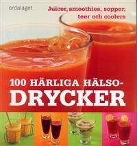 100 härliga hälsodrycker - juicer, smoothies, soppor, teer och coolers